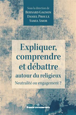 Expliquer, comprendre et débattre autour du religieux : neutralité ou engagement ?