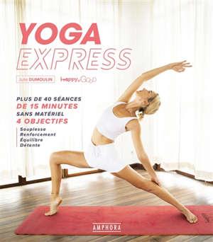 Yoga express : plus de 40 séances de 15 minutes sans matériel, 4 objectifs : souplesse, renforcement, équilibre, détente