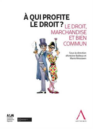 A qui profite le droit ? : le droit, marchandise et bien commun : actes du colloque, Bruxelles, 16 mai 2019