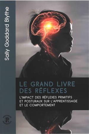 Le grand livre des réflexes : l'impact des réflexes primitifs et posturaux sur l'apprentissage et le comportement