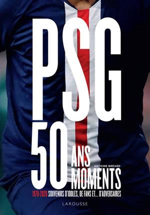 PSG : 50 ans, 50 moments : 1970-2020, souvenirs d'idoles, de fans et... d'adversaires