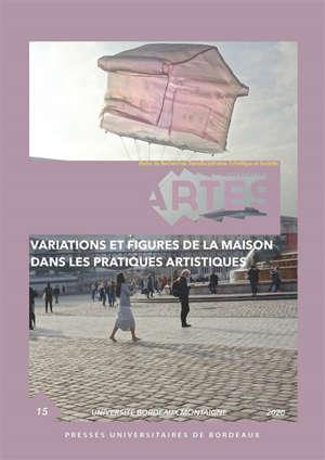 Cahiers d'ARTES (Les). n° 15, Variations et figures de la maison dans les pratiques artistiques