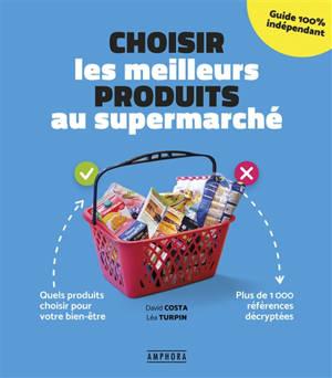 Choisir les meilleurs produits au supermarché : quels produits choisir pour votre bien-être : plus de 1.000 références décryptées