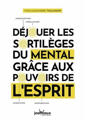 Déjouer les sortilèges du mental grâce aux pouvoirs de l'esprit : concentration, verbalisation, imagination, remémoration