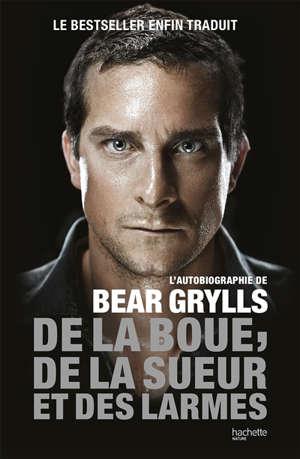 De la boue, de la sueur et des larmes : l'autobiographie de Bear Grylls