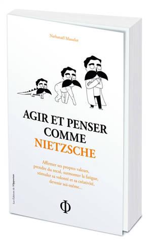 Agir et penser comme Nietzsche : affirmer ses propres valeurs, prendre du recul, surmonter la fatigue, stimuler sa volonté et sa créativité, devenir soi-même...
