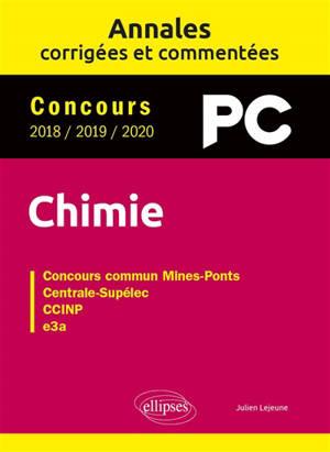 Chimie PC : annales corrigées et commentées, concours 2018, 2019, 2020 : concours commun Mines-Ponts, Centrale-Supélec, CCINP, e3a