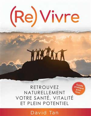 (Re)vivre : retrouvez naturellement votre santé, vitalité et plein potentiel : guide pratique pour tous