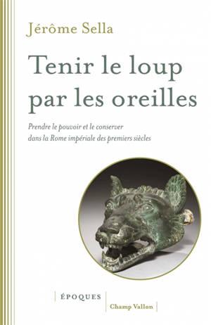 Tenir le loup par les oreilles : prendre le pouvoir et le conserver dans la Rome impériale des premiers siècles : d'Auguste aux Sévère