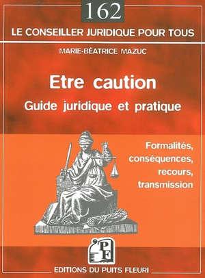 Etre caution : guide juridique et pratique : formalités, conséquences, recours, transmission