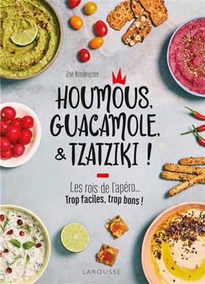 Houmous, guacamole, & tzatziki ! : les rois de l'apéro... : trop faciles, trop bons !