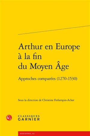 Arthur en Europe à la fin du Moyen Age : approches comparées (1270-1530)