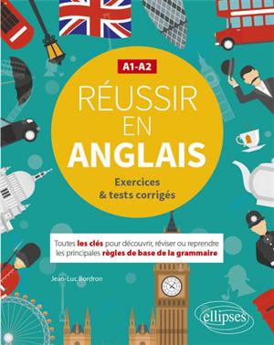 Réussir en anglais A1-A2 : exercices & tests corrigés : toutes les clés pour découvrir, réviser ou reprendre les principales règles de base de la grammaire