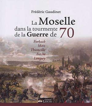 La Moselle dans la tourmente de la guerre de 70 : Forbach, Metz, Thionville, Bitche, Longwy