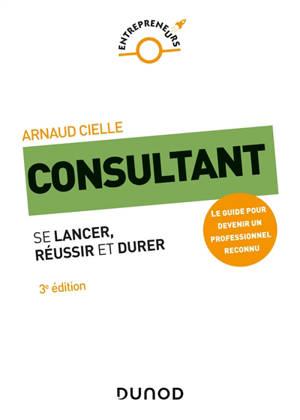 Consultant : se lancer, réussir et durer : le guide pour devenir un professionnel reconnu
