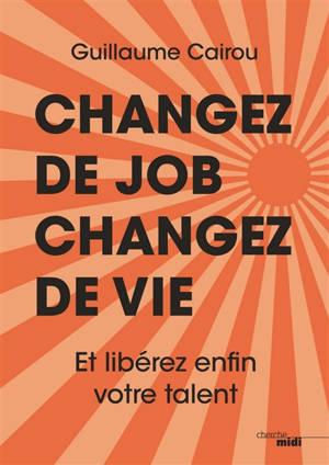 Changez de job, changez de vie : et libérez enfin votre talent