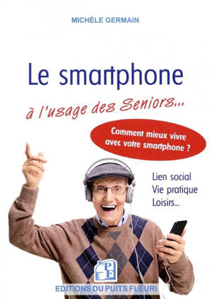 Le smartphone à l'usage des seniors : vie pratique, vie sociale et familiale : comment mieux vivre avec son smartphone