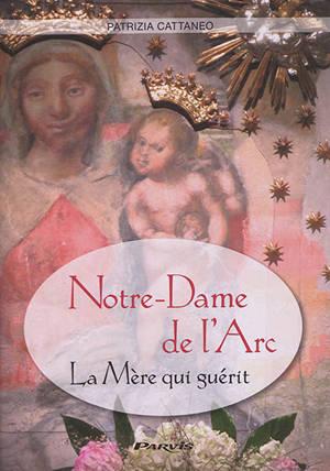 Notre-Dame de l'Arc : la mère qui guérit : histoire, témoignages, prières