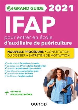 Mon grand guide IFAP 2021 pour entrer en école d'auxiliaire de puériculture : nouvelle procédure, constitution du dossier, entretien de motivation