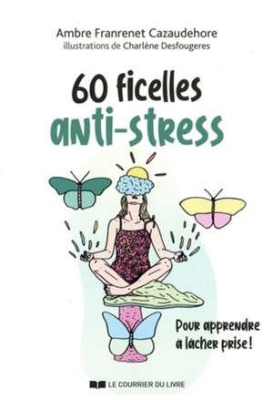 60 ficelles anti-stress : pour apprendre à lâcher prise ! : guide utile pour chasser le stress de votre vie