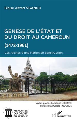 Genèse de l'Etat et du droit au Cameroun (1472-1961) : les racines d'une nation en construction