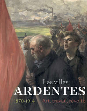 Les villes ardentes : art, travail, révolte 1870-1914 : exposition, Caen, Musée des beaux-arts, du 11 juillet au 22 novembre 2020