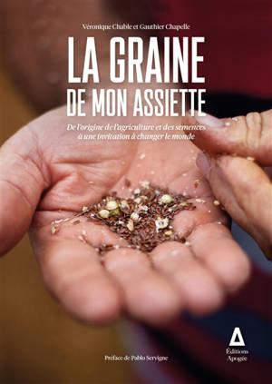 La graine de mon assiette : de l'origine de l'agriculture et des semences à une invitation à changer le monde