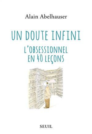Un doute infini : l'obsessionnel en 40 leçons