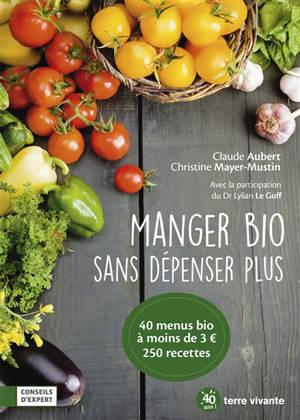 Manger bio sans dépenser plus : 40 menus bio à moins de 3 euros, 250 recettes
