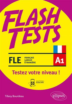 FLE A1, flash tests : testez votre niveau de français ! : vocabulaire, grammaire, conjugaison, culture