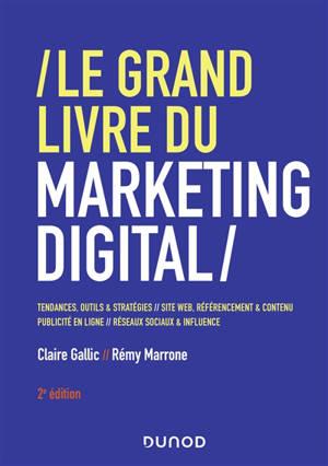 Le grand livre du marketing digital : tendances, outils & stratégies, sites web, référencement & contenu, publicité en ligne, réseaux sociaux & influence