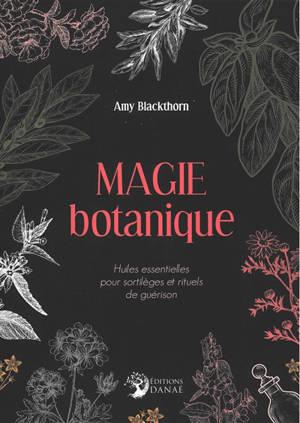 Magie botanique : huiles essentielles pour sortilèges et rituels de guérison