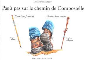 Pas à pas sur le chemin de Compostelle : camino francés : ultreïa ! Buen camino
