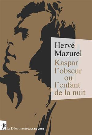 Kaspar l'obscur ou L'enfant de la nuit (1833) : essai d'histoire abyssale et d'anthropologie sensible