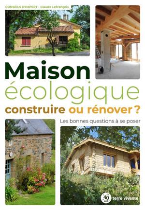 Maison écologique : construire ou rénover ? : les bonnes questions à se poser