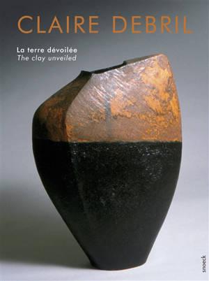 Claire Debril : la terre dévoilée = Claire Debril : the clay unveiled