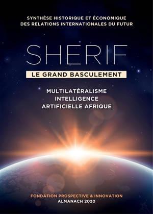Sherif, le grand basculement : multilatéralisme, intelligence artificielle, Afrique : synthèse historique et économique des relations internationales du futur, almanach 2020
