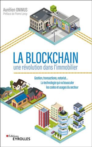La blockchain : une révolution dans l'immobilier : gestion, transactions, notariat... la technologie qui va bousculer les codes et usages du secteur