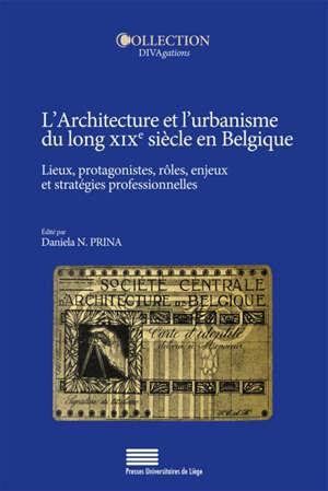 L'architecture et l'urbanisme du long XIXe siècle en Belgique : lieux, protagonistes, rôles, enjeux et stratégies professionnelles