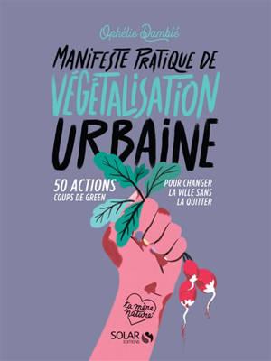Manifeste pratique de végétalisation urbaine : 50 actions coups de green pour changer la ville sans la quitter