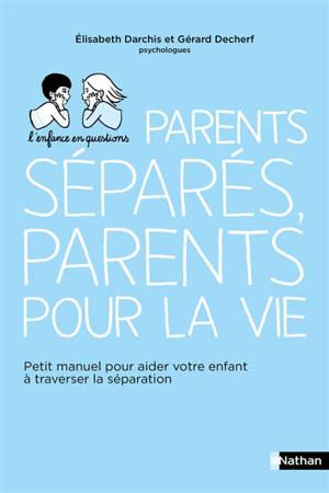 Parents séparés, parents pour la vie : petit manuel pour aider votre enfant à traverser la séparation