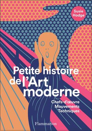 Petite histoire de l'art moderne et contemporain : chefs-d'oeuvre, mouvements, techniques