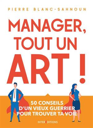 Manager, tout un art ! : 50 conseils d'un vieux guerrier pour trouver ta voie