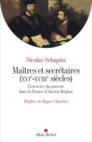 Maîtres et secrétaires (XVIe-XVIIIe siècles) : l'exercice du pouvoir dans la France de l'Ancien Régime