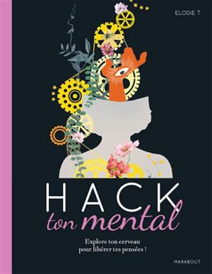 Hack ton mental : explore ton cerveau pour libérer tes pensées !