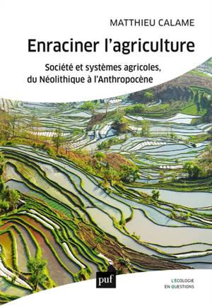 Enraciner l'agriculture : société et systèmes agricoles, du néolithique à l'anthropocène