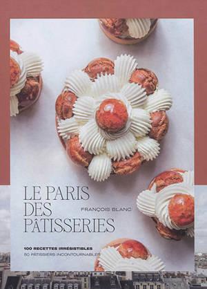 Le Paris des pâtisseries : 100 recettes irrésistibles : 50 pâtissiers incontournables