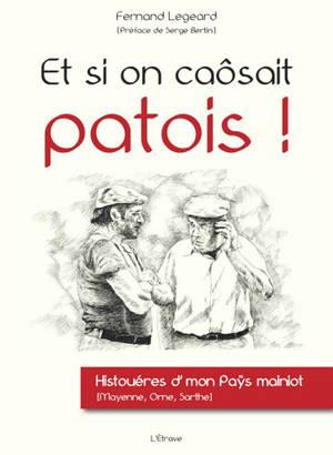 Et si on caôsait patois ! : histouéres d'mon paÿs mainiot (Mayenne, Orne, Sarthe)