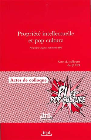 Propriété intellectuelle et pop culture : nouveaux enjeux, nouveaux défis : actes du colloque des JUSPI