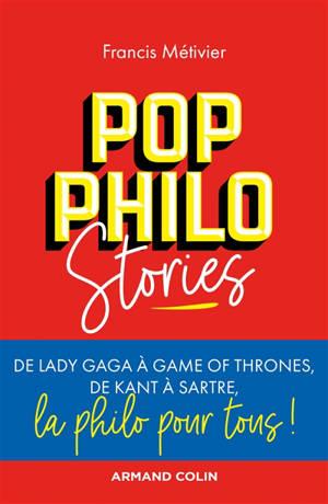 Pop philo stories : de Lady Gaga à Games of thrones, de Kant à Sartre, la philo pour tous